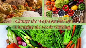 Change the Way you Feel by Changing the Foods you Eat!