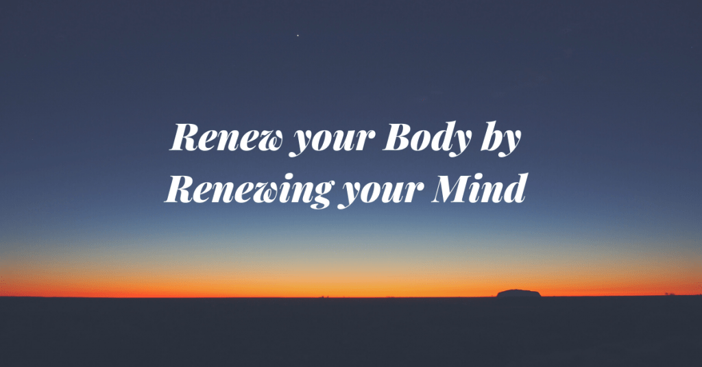 Renew your Body by Renewing your Mind