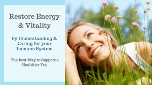 Restore Energy and Vitality by Understanding and Supporting your Immune System