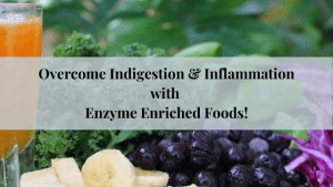 Overcome Indigestion & Inflammation with Enzyme Enriched Foods!