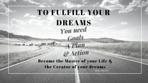 To Fulfill your Dreams you need Goals, a Plan and Action
