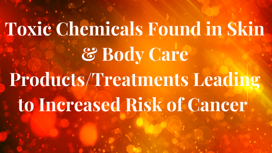 Toxic Chemicals Found in Skin, Hair & Body Care products and treatments leading to increased Risk of Cancer