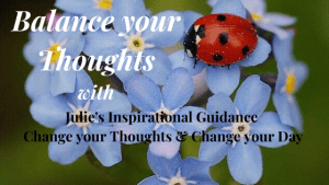 Balance your Thoughts each day with Julie's Inspirational Guidance & Quotes