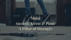 Learn how to make anxiety, stress and panic a pillar of strength
