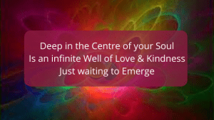 Deep in the centre of your soul is an infinite well of love and kindess just waiting for your permission to come out