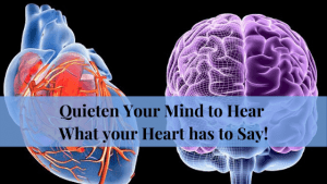 Quieten your Mind to Hear What your Heart has to say!