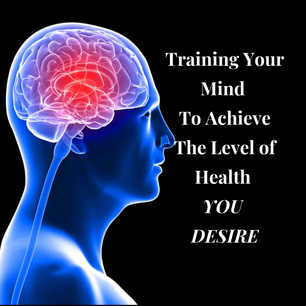 Training your mind in Positive Ways will help you to achieve the Level of Health you Deserve