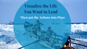 Visualize the Life you want to Lead, then put the Actions into place