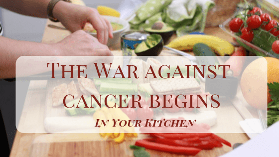 The War Against Cancer begins in your Kitchen
