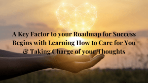 A-Key-Factor-to-your-Roadmap-for-Success-Begins-with-Learning-How-to-Care-for-You-Taking-Charge-of-your-Thoughts