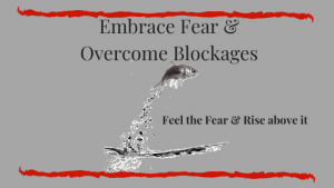 Embrace Fear & Overcome Blockages. Feel the Fear & Rise Above it