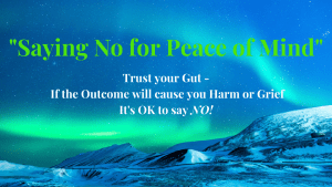 Saying No for Peace of Mind: Trusting your Gut instinct that if something is going to cause you Harm or Grief that it is OK to say NO!