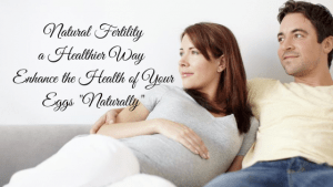 Natural Fertility a Healthier: Enhance the Health of your Eggs Naturally