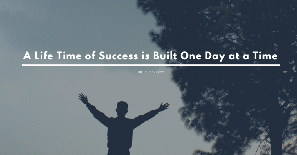 A Lifetime of Success is Built One day at a Time