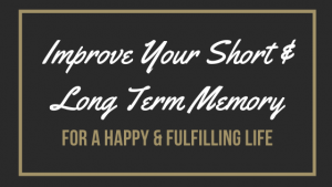 How To Improve Long &  Short Term Memory 8 Guidelines for a Happy & Fulfilling Life!