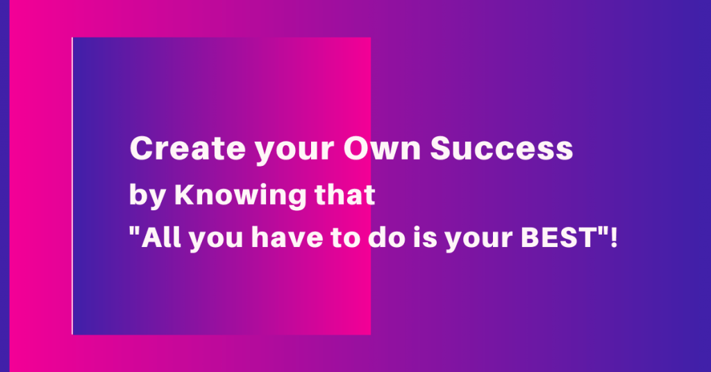 Create your Own Success by Knowing that - All you have to do is your BEST