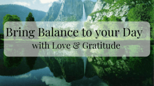 Begin to Bring Balance into your Day with Love and Gratitude