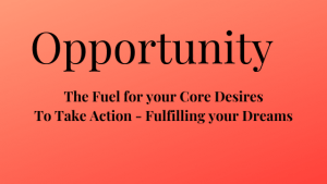 Opportunity the Fuel for your Core Desires to Take Action