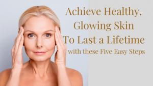 Achieve-Healthy-Glowing-Skin-5-Easy-Steps
