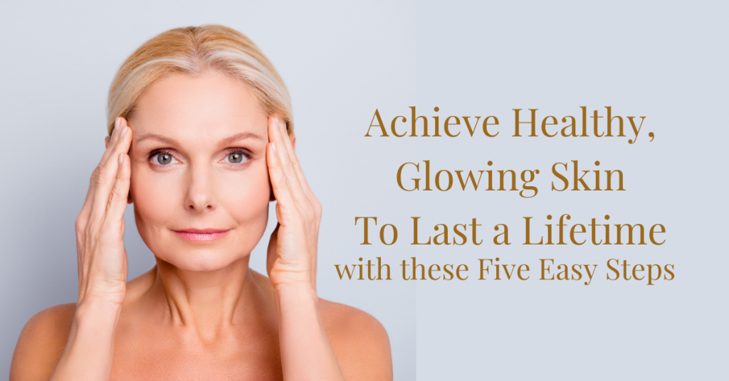 Achieve Healthy, Ageless & Glowing Skin with these 5 Easy Steps
