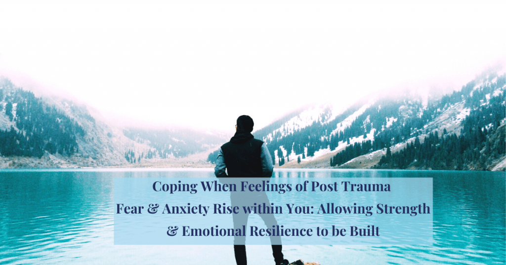 Coping-When-Feelings-of-Post-Trauma Fear & Anxiety Rise within You: Allowing Strength & Emotional Resilience to be Built