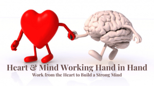 Heart and Mind Working together: Working from the Heart to Build a Strong Mind