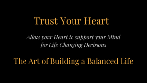 Trust Your Heart Allow your Heart to support your Mind for Life Changing Decisions The Art of Building a Balanced Life
