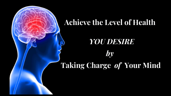 Achieve the Level of Health you Desire by Taking Charge of your Mind