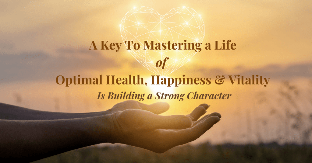 A Key to Mastering a Life of Optimal Health, Happiness & Vitality is Building a Strong Character
