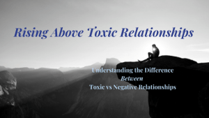 Rising above Toxic Relationships & Understanding the Difference between a Toxicity & Negativity