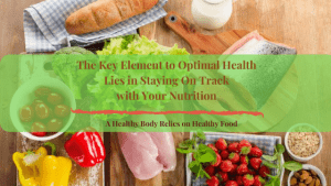 The Key Element to Optimal Health lies in Staying on Track with Eating Healthy Food