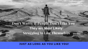Dont-worry-if-people-dont-like-you, they are most likely struggling to like themselves