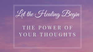 Let the Healing Begin - The Power of your Thoughts