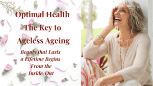 Optimal Health the Key to Ageless Ageing & Beauty that Lasts a Lifetime