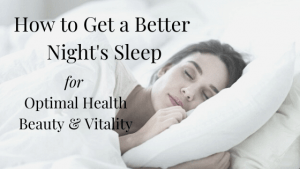 How to Get a Better Night's Sleep for Optimal Health, Beauty & Vitality