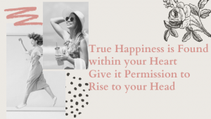 True Happiness Never left you, you just forgot to give your heart permission to release it
