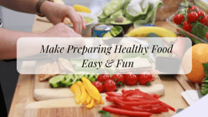 Make Healthy Eating a Part of your Every day Life: Making it Fun and Easy to Prepare