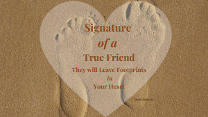 Signature of a True Friend is that they will leave Footprints in your Heart