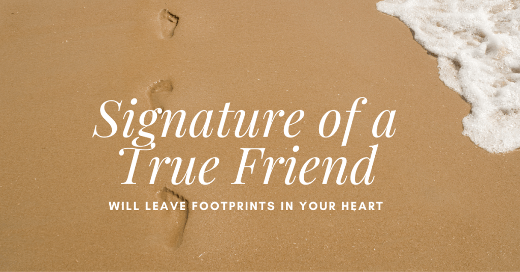 Signature of a True Friend: They will leave Footprints in your Heart