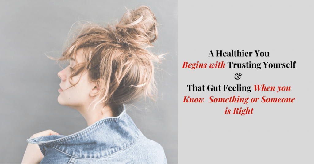 A Healthier You Begins with Trusting Yourself & That Gut Feeling When you Know Something or Someone is Right