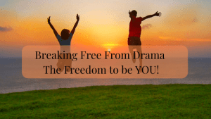 Breaking Free from Drama. The Freedom to be you