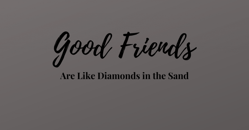 Good Friends Are Like Diamonds in the Sand: Hard to Find and Impossible to Forget
