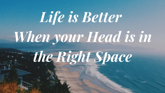 Life Gets Better when you Get your Head in the Right Space!