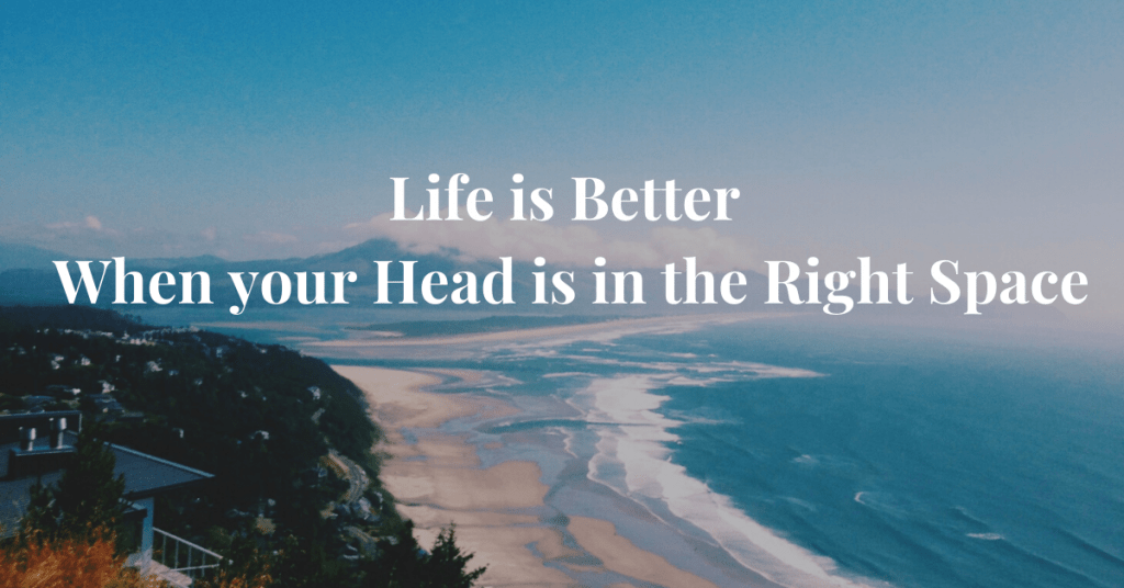 Life-is-Better-when-your-head-is-in-the-Right-Space
