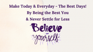 Make Today & Everyday - The Best Days! By Being the Best You & Never Settle for Less! Beginning with Believing that you Can!