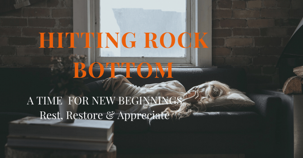Hitting Rock Bottom: A Time for New Beginnings. Rest, Restore & Appreciate