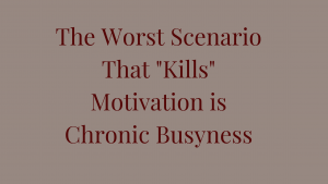 The Worst Scenario that Kills Motivation is Chronic Busyness
