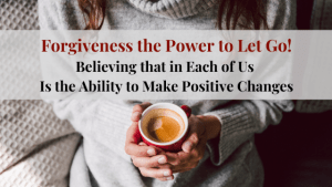 Forgiveness the Power to Let Go Believing that each of us, has the ability to change for the positive