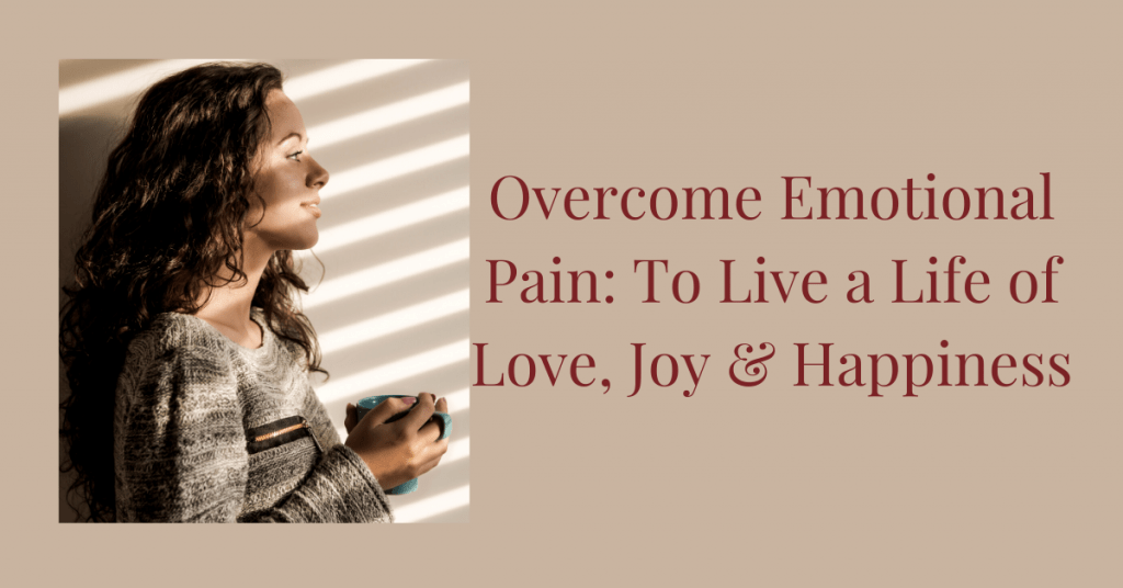 Overcome Emotional Pain: To Live a Life of Love, Joy & Happiness
