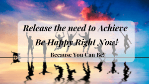 Release the need to Achieve Be Happy Right Now Because you can be